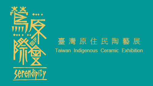 Serendipity -Taiwan Indigenous Ceramic Exhibition