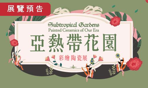 【展覽預告】亞熱帶花園:彩繪陶瓷展